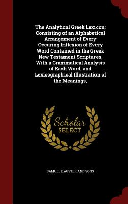 The Analytical Greek Lexicon; Consisting of an Alphabetical Arrangement of Every Occuring Inflexion of Every Word Contained in the Greek New Testament Scriptures, with a Grammatical Analysis of Each Word, and Lexicographical Illustration of the Meanings - Bagster and Sons, Samuel