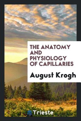 The Anatomy and Physiology of Capillaries - Krogh, August
