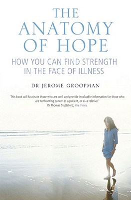 The Anatomy of Hope: How People Find Strength in the Face of Illness - Groopman, Jerome