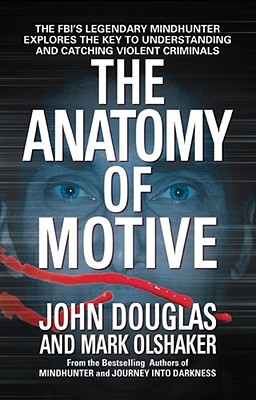 The Anatomy of Motive: The Fbi's Legendary Mindhunter Explores the Key to Understanding and Catching Violent Criminals - Douglas, John E, and Olshaker, Mark