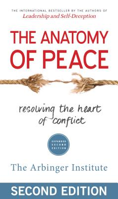 The Anatomy of Peace: Resolving the Heart of Conflict - Arbinger Institute, The