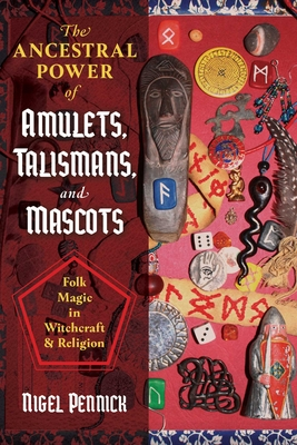 The Ancestral Power of Amulets, Talismans, and Mascots: Folk Magic in Witchcraft and Religion - Pennick, Nigel