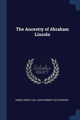 The Ancestry of Abraham Lincoln - Lea, James Henry, and Hutchinson, John Robert