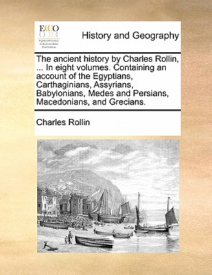 The Ancient History by Charles Rollin, ... in Eight Volumes. Containing an Account of the Egyptians, Carthaginians, Assyrians, Babylonians, Medes and Persians, Macedonians, and Grecians. - Rollin, Charles