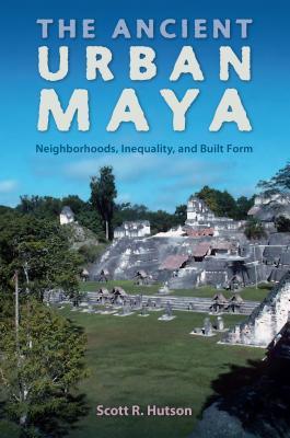 The Ancient Urban Maya: Neighborhoods, Inequality, and Built Form - Hutson, Scott R