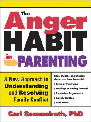 The Anger Habit in Parenting: A New Approach to Understanding and Resolving Family Conflict - Semmelroth, Carl, PH.D.