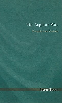 The Anglican Way: Evangelical and Catholic - Toon, Peter