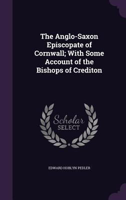 The Anglo-Saxon Episcopate of Cornwall; With Some Account of the Bishops of Crediton - Pedler, Edward Hoblyn