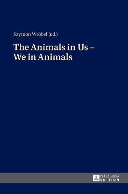 The Animals in Us - We in Animals - Wrobel, Szymon (Editor)