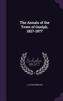 The Annals of the Town of Guelph, 1827-1877 - Burrows, C Acton