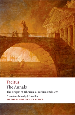 The Annals: The Reigns of Tiberius, Claudius, and Nero - Tacitus, Cornelius Annales B, and Yardley, J C (Translated by), and Barrett, Anthony A, Professor (Notes by)