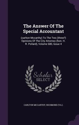 The Answer of the Special Accountant: (Carlton McCarthy) to the Two (Three?) Opinions of the City Attorney (Hon. H. R. Pollard), Volume 680, Issue 4 - McCarthy, Carlton, and (Va ), Richmond