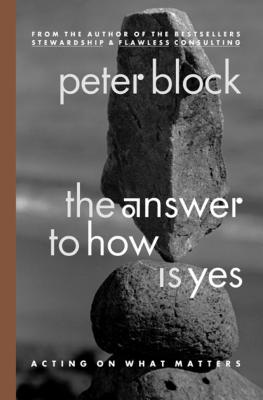 The Answer to How Is Yes: Acting on What Matters - Block, Peter