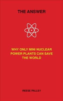 The Answer: Why Only Inherently Safe, Mini Nuclear Power Plants Can Save Our World - Palley, Reese