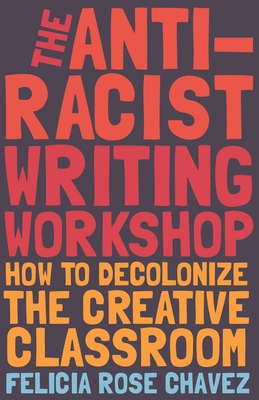 The Anti-Racist Writing Workshop: How to Decolonize the Creative Classroom - Chavez, Felicia Rose