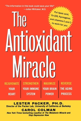 The Antioxidant Miracle: Your Complete Plan for Total Health and Healing - Packer, Lester, and Colman, Carol