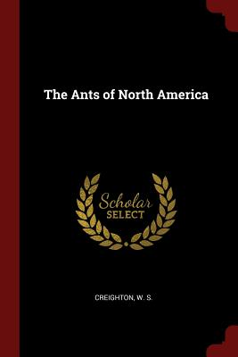 The Ants of North America - Creighton, W S