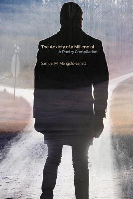 The Anxiety of a Millennial: A Poetry Compilation - Mangold-Lenett, Samuel M