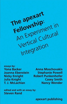 The Apexart Fellowship: An Experiment in Vertical Cultural Integration - Rand, Steven, and Backer, Yona, and Moschovakis, Anna