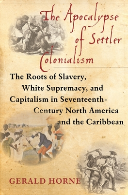 The Apocalypse of Settler Colonialism: The Roots of Slavery, White Supremacy, and Capitalism in 17th Century North America and the Caribbean - Horne, Gerald