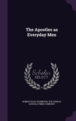 The Apostles as Everyday Men - Thompson, Robert Ellis, and The Sunday Schools Times Company (Creator)