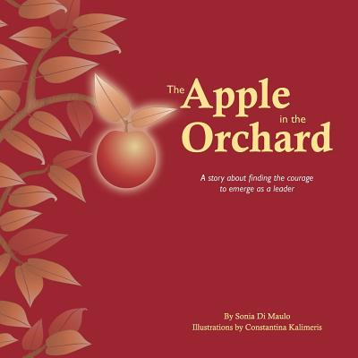 The Apple in the Orchard: A Story about Finding the Courage to Emerge as a Leader - Di Maulo, Sonia