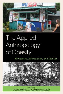 The Applied Anthropology of Obesity: Prevention, Intervention, and Identity - Morris, Chad T. (Editor), and Lancey, Alexandra G. (Editor)