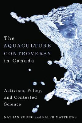 The Aquaculture Controversy in Canada: Activism, Policy, and Contested Science - Young, Nathan, and Matthews, Ralph