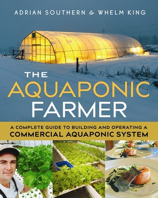 The Aquaponic Farmer: A Complete Guide to Building and Operating a Commercial Aquaponic System - Southern, Adrian, and King, Whelm