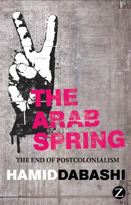 The Arab Spring: The End of Postcolonialism - Dabashi, Hamid