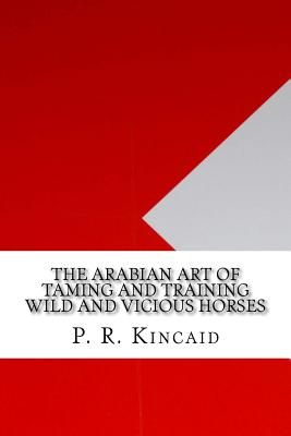 The Arabian Art of Taming and Training Wild and Vicious Horses - Kincaid, P R