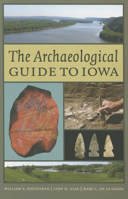 The Archaeological Guide to Iowa - Whittaker, William E, and Alex, Lynn M, and De La Garza, Mary