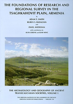 The Archaeology and Geography of Ancient Transcaucasian Societies, Volume 1: The Foundations of Research and Regional Survey in the Tsaghkahovit Plain, Armenia - Smith, Adam T, Dr., and Badalyan, Ruben Smith, and Avetisyan, Pavel