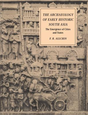 The Archaeology of Early Historic South Asia: The Emergence of Cities and States - Allchin, Frank Raymond