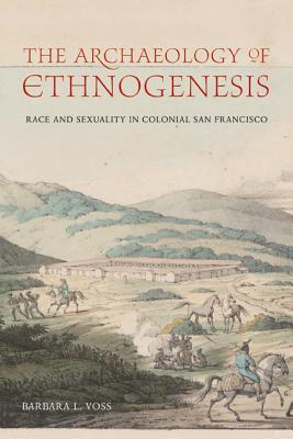 The Archaeology of Ethnogenesis: Race and Sexuality in Colonial San Francisco - Voss, Barbara L