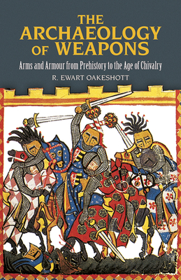 The Archaeology of Weapons: Arms and Armour from Prehistory to the Age of Chivalry - Oakeshott, R Ewart