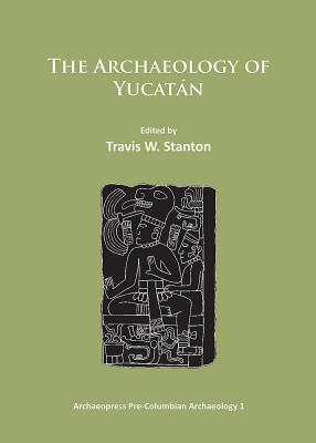 The Archaeology of Yucatan: New Directions and Data - Stanton, Travis W. (Editor)
