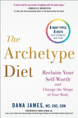 The Archetype Diet: Reclaim Your Self-Worth and Change the Shape of Your Body - James, Dana, and Hyman, Mark, Dr., MD (Foreword by)