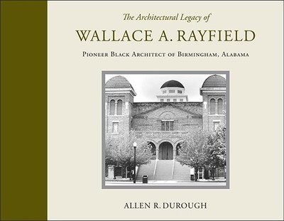 The Architectural Legacy of Wallace A. Rayfield: Pioneer Black Architect of Birmingham, Alabama - Durough, Allen R