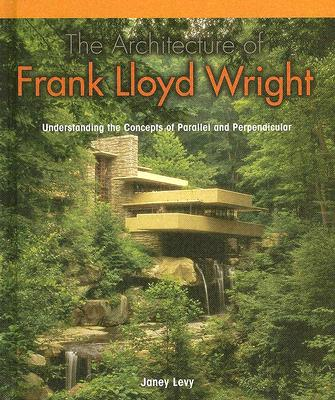 The Architecture of Frank Lloyd Wright:: Understanding the Concepts of Parallel and Perpendicular - Levy, Janey