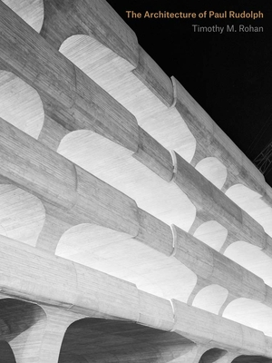 The Architecture of Paul Rudolph - Rohan, Timothy M