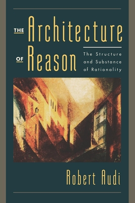 The Architecture of Reason: The Structure and Substance of Rationality - Audi, Robert