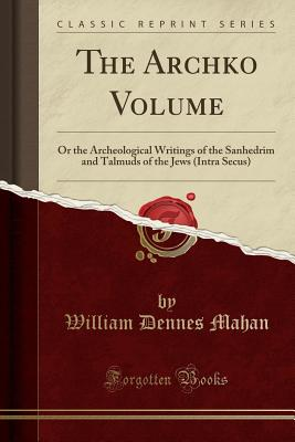 The Archko Volume: Or the Archeological Writings of the Sanhedrim and Talmuds of the Jews (Intra Secus) (Classic Reprint) - Mahan, William Dennes