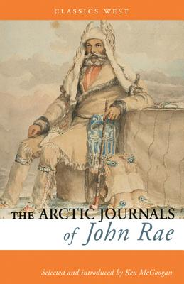 The Arctic Journals of John Rae - Rae, John, MD, and McGoogan, Ken (Introduction by)