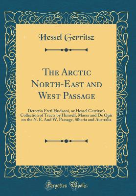 The Arctic North-East and West Passage: Detectio Freti Hudsoni, or Hessel Gerritsz's Collection of Tracts by Himself, Massa and de Quir on the N. E. and W. Passage, Siberia and Australia (Classic Reprint) - Gerritsz, Hessel