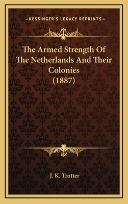 The Armed Strength of the Netherlands and Their Colonies (1887) - Trotter, J K (Editor)