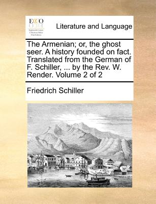 The Armenian; Or, the Ghost Seer. a History Founded on Fact. Translated from the German of F. Schiller, ... by the REV. W. Render. Volume 2 of 2 - Schiller, Friedrich