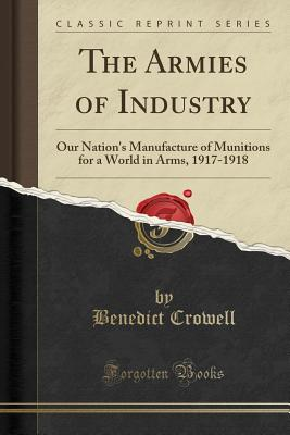 The Armies of Industry: Our Nation's Manufacture of Munitions for a World in Arms, 1917-1918 (Classic Reprint) - Crowell, Benedict