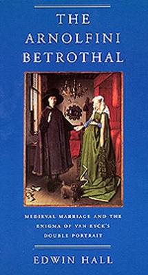 The Arnolfini Betrothal: Medieval Marriage and the Enigma of Van Eyck's Double Portrait - Hall, Edwin