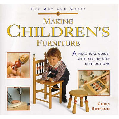 The Art and Craft of Making Children's Furniture: A Practical Guide with Step-by-step Instructions - Simpson, Chris